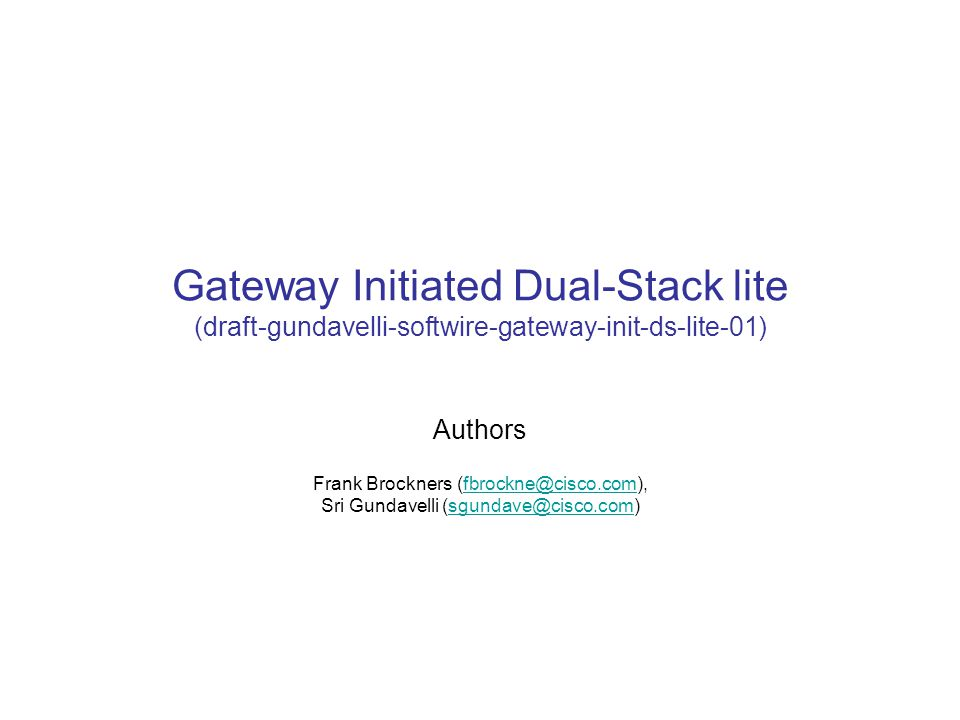 Gateway Initiated Dual-Stack lite (draft-gundavelli-softwire-gateway-init-ds-lite-01) Authors Frank Brockners (fbrockne@cisco.com), Sri Gundavelli (sgundave@cisco.com)fbrockne@cisco.comsgundave@cisco.com