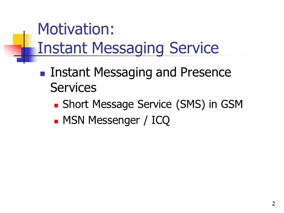 2 Motivation: Instant Messaging Service Instant Messaging and Presence Services Short Message Service (SMS) in GSM MSN Messenger / ICQ