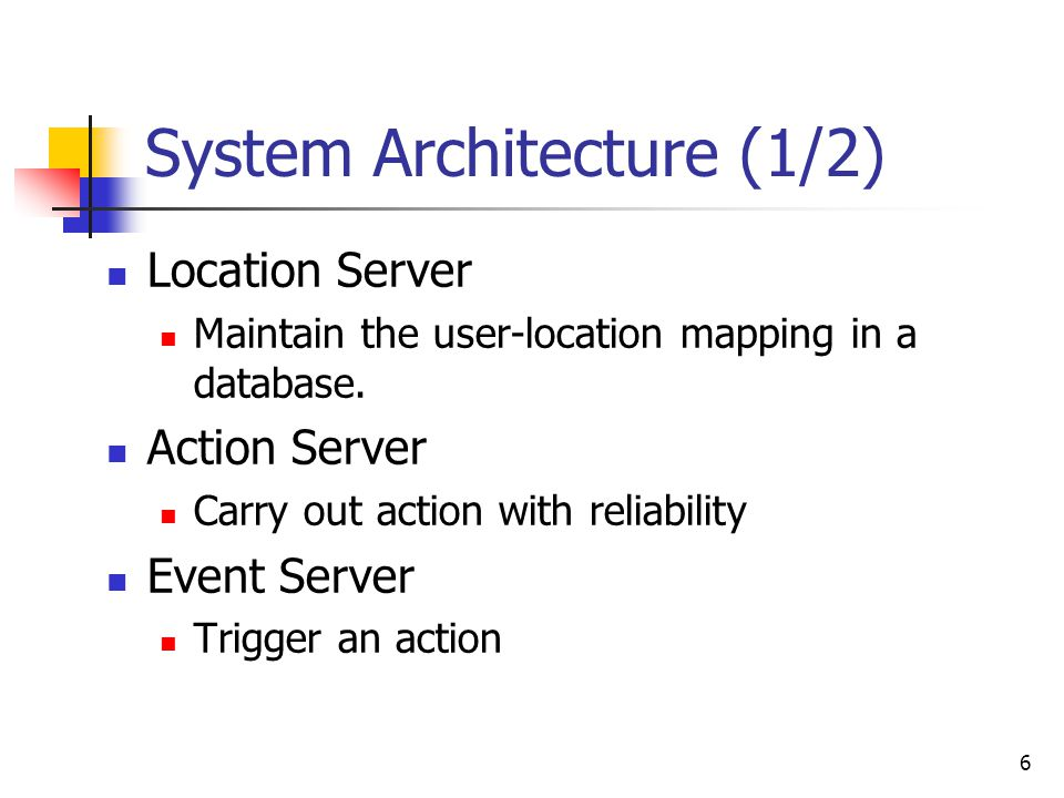 6 System Architecture (1/2) Location Server Maintain the user-location mapping in a database. Action Server Carry out action with reliability Event Se