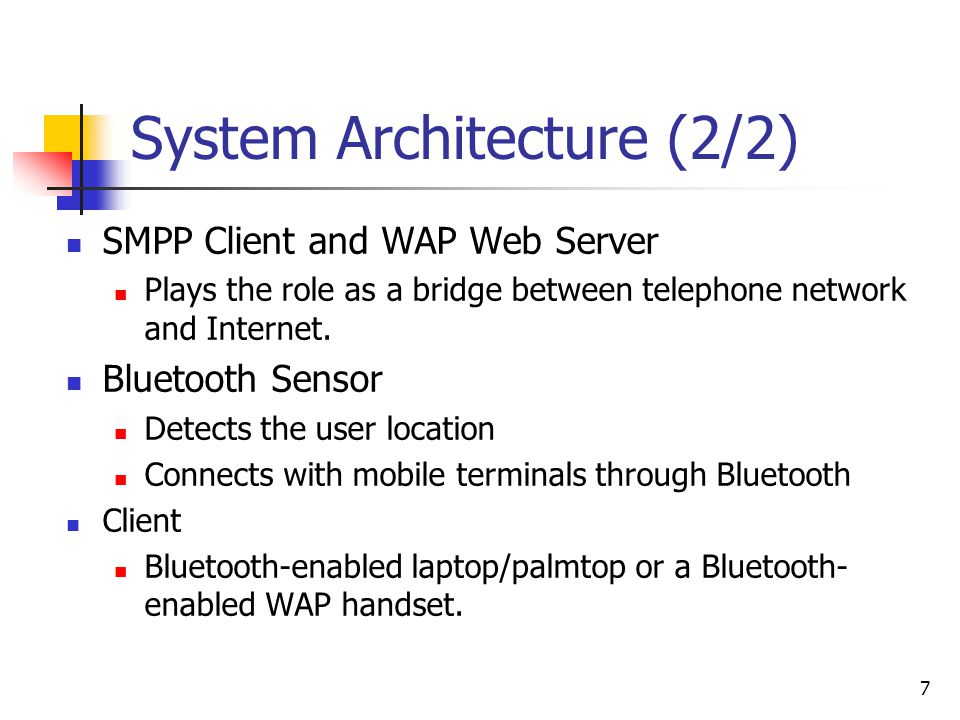 7 System Architecture (2/2) SMPP Client and WAP Web Server Plays the role as a bridge between telephone network and Internet. Bluetooth Sensor Detects