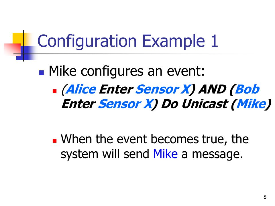 8 Configuration Example 1 Mike configures an event: (Alice Enter Sensor X) AND (Bob Enter Sensor X) Do Unicast (Mike) When the event becomes true, the system will send Mike a message.