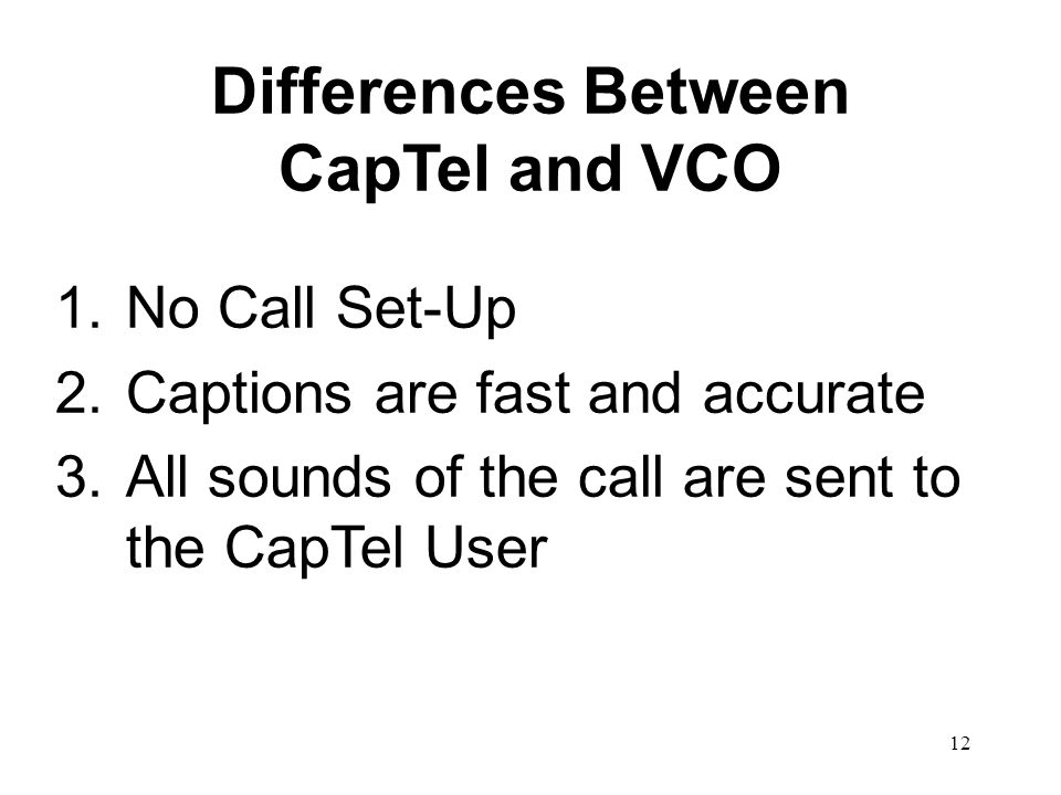 12 Differences Between CapTel and VCO 1.No Call Set-Up 2.Captions are fast and accurate 3.All sounds of the call are sent to the CapTel User