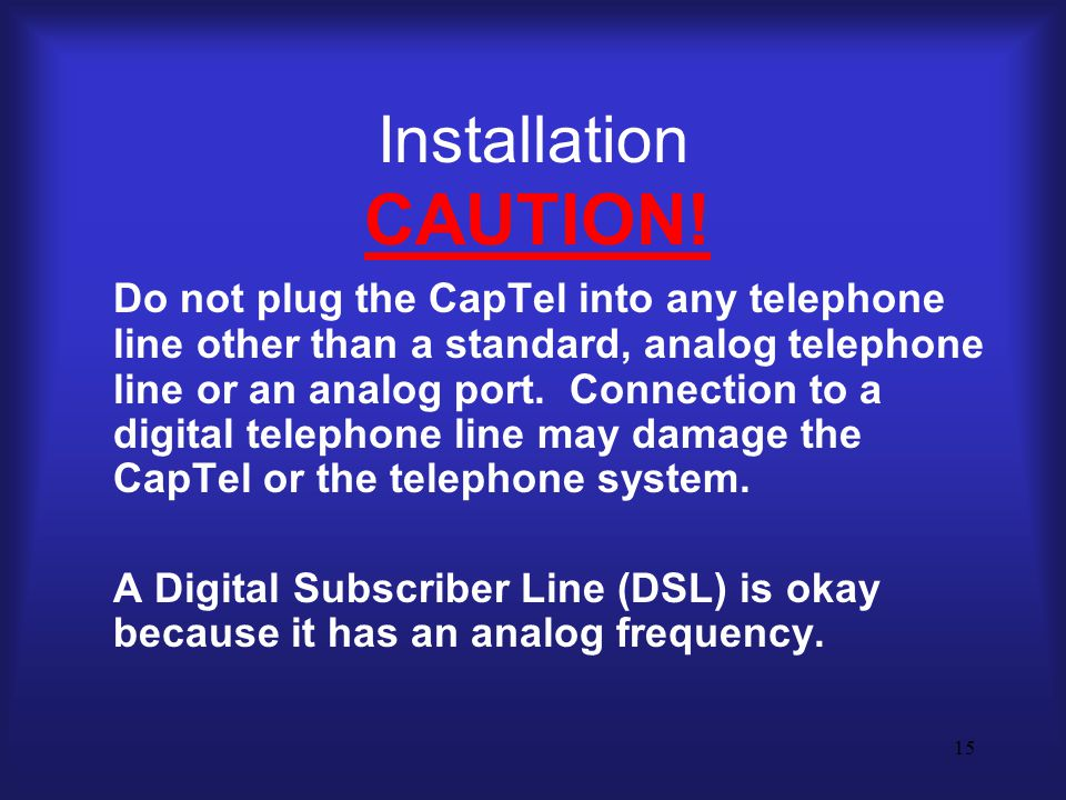 15 Installation CAUTION! Do not plug the CapTel into any telephone line other than a standard, analog telephone line or an analog port. Connection to