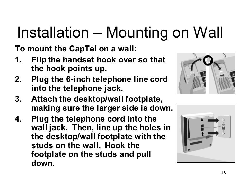 18 Installation – Mounting on Wall To mount the CapTel on a wall: 1.Flip the handset hook over so that the hook points up.