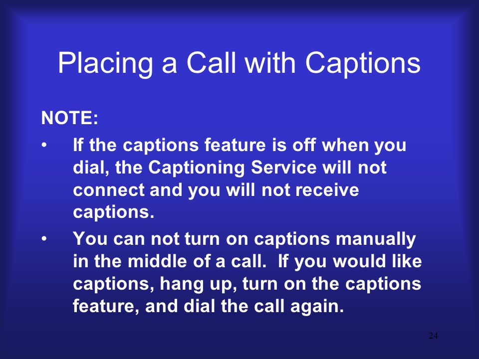 24 Placing a Call with Captions NOTE: If the captions feature is off when you dial, the Captioning Service will not connect and you will not receive captions.