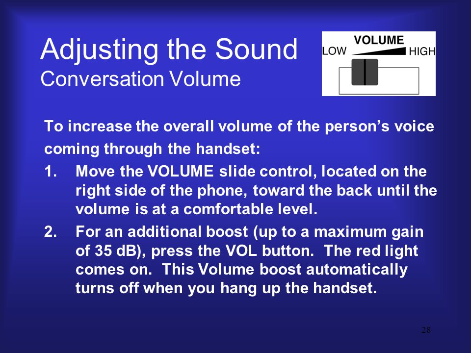 28 Adjusting the Sound Conversation Volume To increase the overall volume of the person's voice coming through the handset: 1.Move the VOLUME slide control, located on the right side of the phone, toward the back until the volume is at a comfortable level.