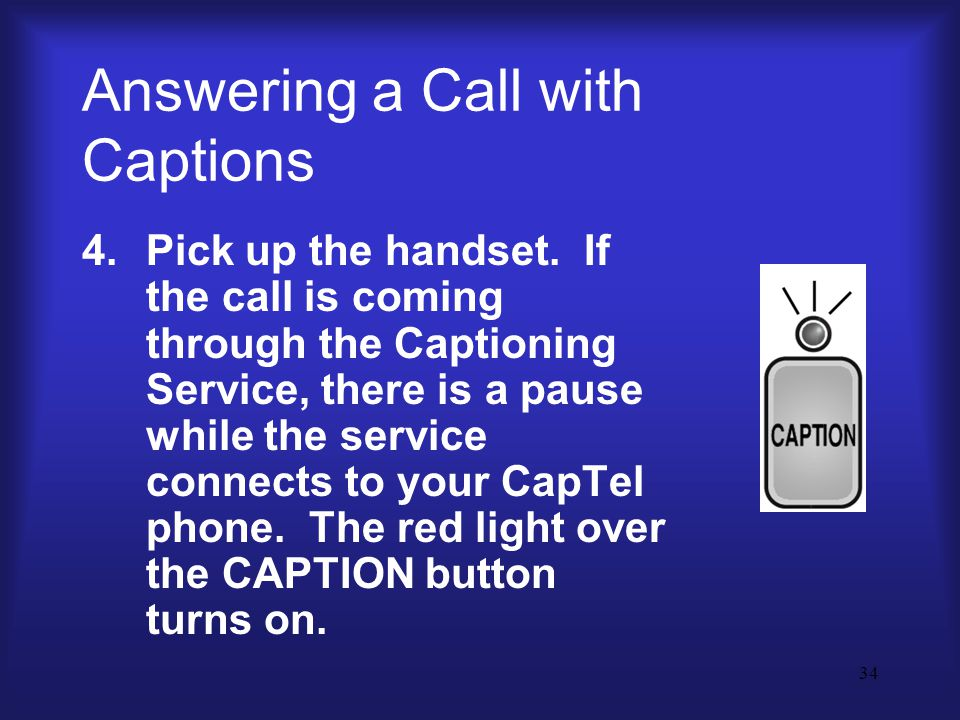 34 Answering a Call with Captions 4.Pick up the handset.