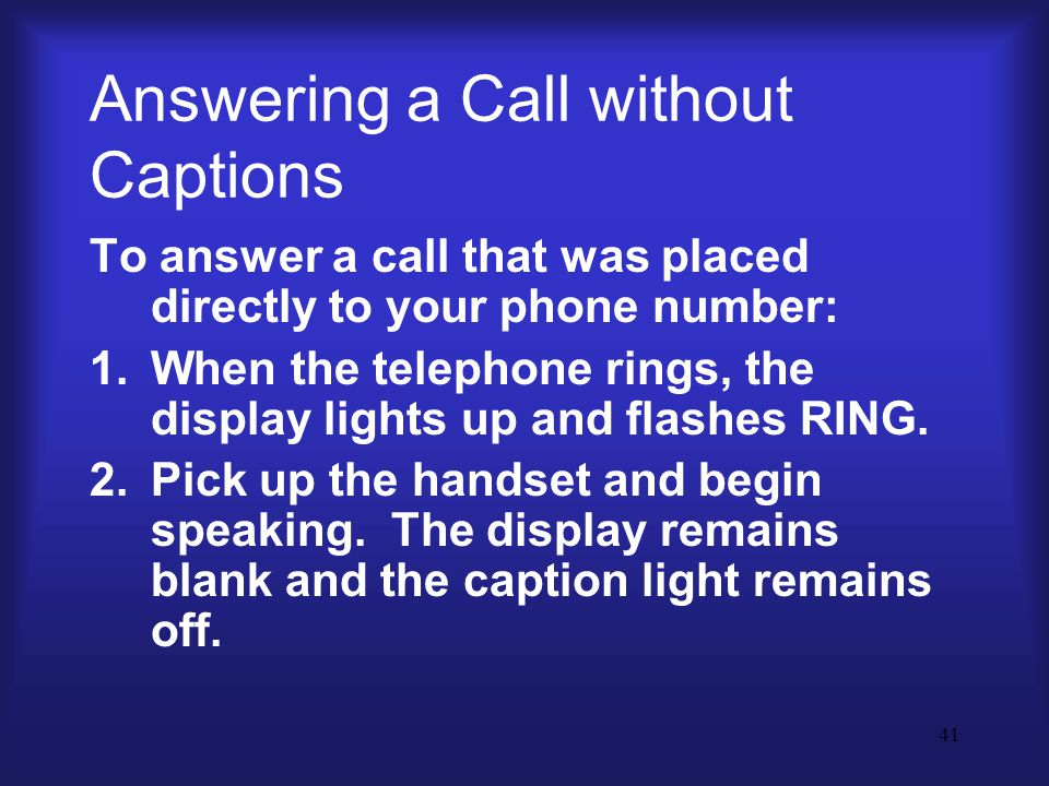41 Answering a Call without Captions To answer a call that was placed directly to your phone number: 1.When the telephone rings, the display lights up and flashes RING.