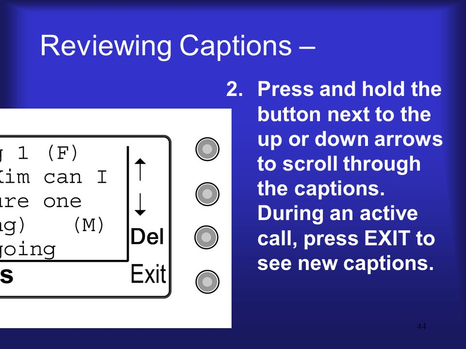 44 Reviewing Captions – 2.Press and hold the button next to the up or down arrows to scroll through the captions.