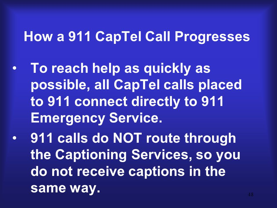 48 How a 911 CapTel Call Progresses To reach help as quickly as possible, all CapTel calls placed to 911 connect directly to 911 Emergency Service.
