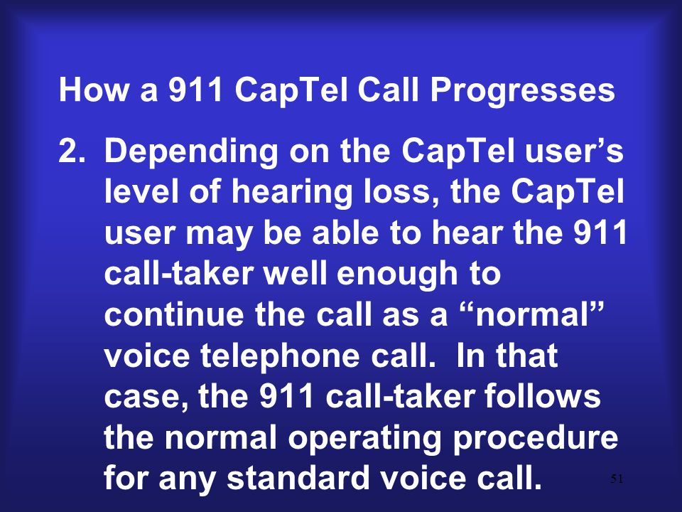 51 How a 911 CapTel Call Progresses 2.Depending on the CapTel user's level of hearing loss, the CapTel user may be able to hear the 911 call-taker well enough to continue the call as a normal voice telephone call.