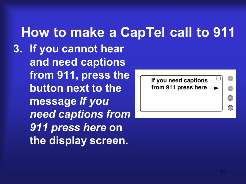 57 How to make a CapTel call to 911 3.If you cannot hear and need captions from 911, press the button next to the message If you need captions from 911 press here on the display screen.