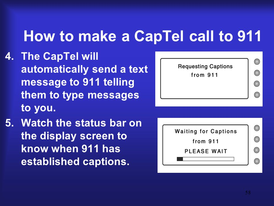 58 How to make a CapTel call to 911 4.The CapTel will automatically send a text message to 911 telling them to type messages to you.