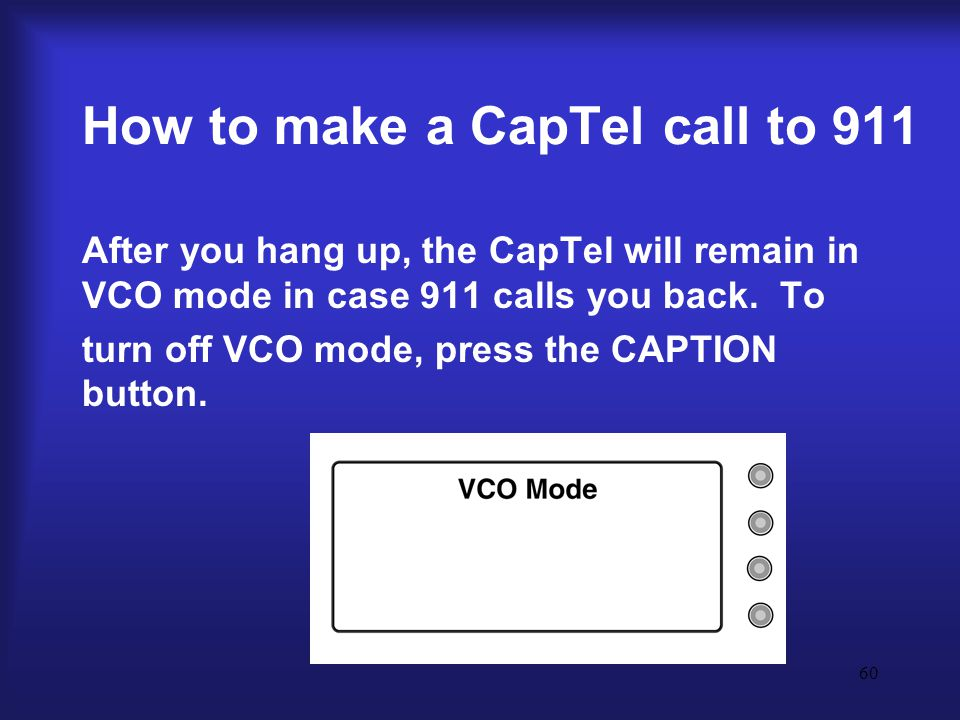60 How to make a CapTel call to 911 After you hang up, the CapTel will remain in VCO mode in case 911 calls you back.