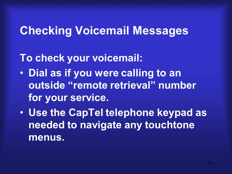 61 Checking Voicemail Messages To check your voicemail: Dial as if you were calling to an outside remote retrieval number for your service.