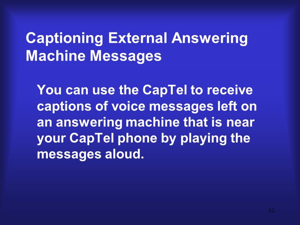 62 Captioning External Answering Machine Messages You can use the CapTel to receive captions of voice messages left on an answering machine that is near your CapTel phone by playing the messages aloud.