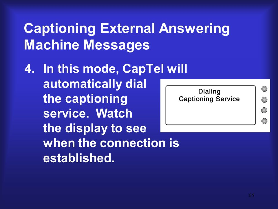 65 Captioning External Answering Machine Messages 4.In this mode, CapTel will automatically dial the captioning service.