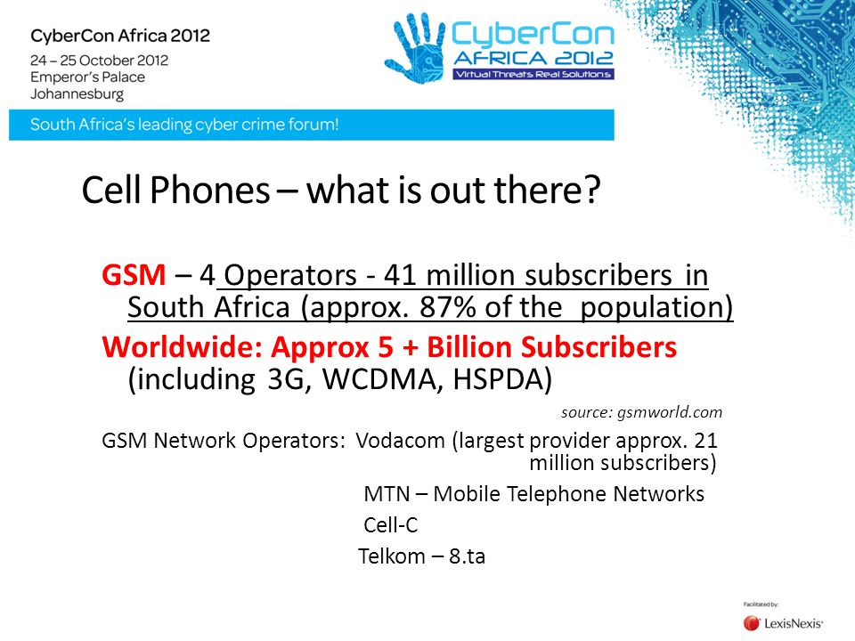 Cell Phones – what is out there? GSM – 4 Operators - 41 million subscribers in South Africa (approx. 87% of the population) Worldwide: Approx 5 + Bill
