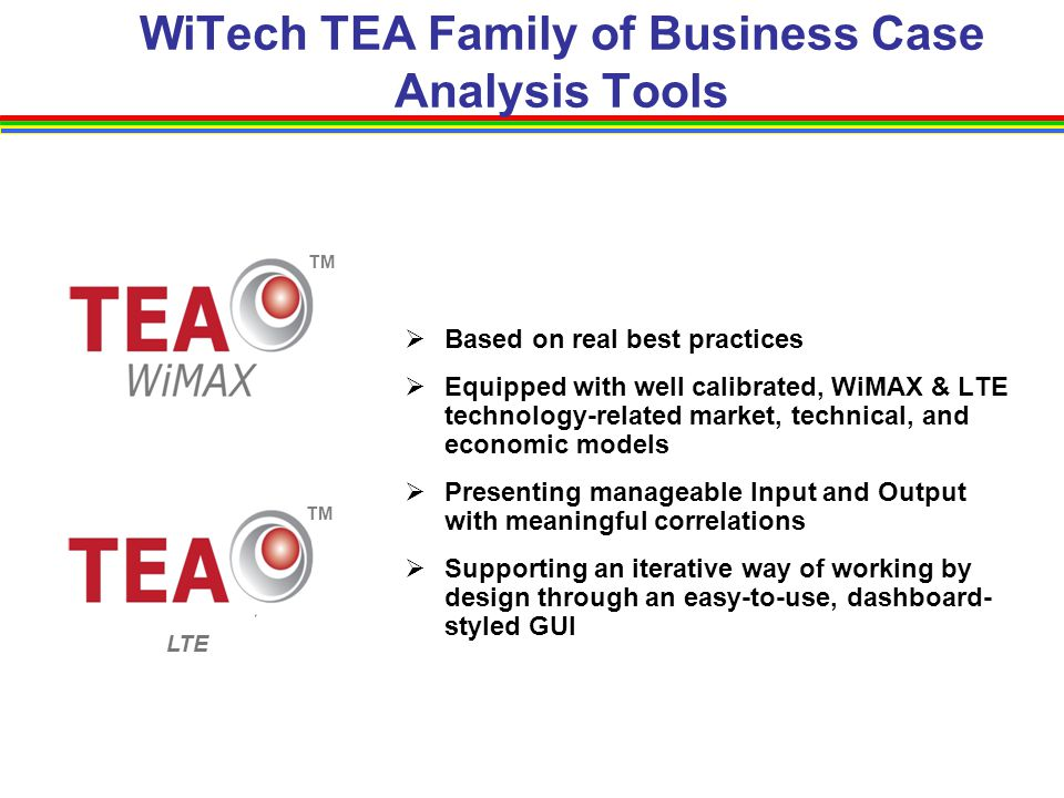 WiTech TEA Family of Business Case Analysis Tools  Based on real best practices  Equipped with well calibrated, WiMAX & LTE technology-related marke