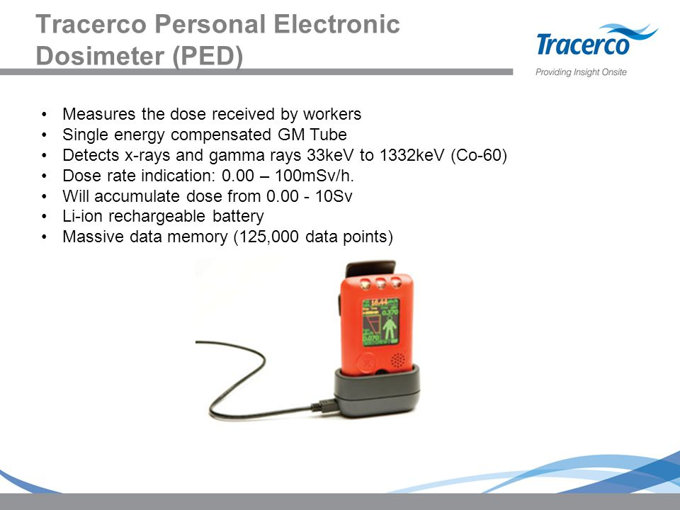 Tracerco Personal Electronic Dosimeter (PED) Measures the dose received by workers Single energy compensated GM Tube Detects x-rays and gamma rays 33keV to 1332keV (Co-60) Dose rate indication: 0.00 – 100mSv/h.