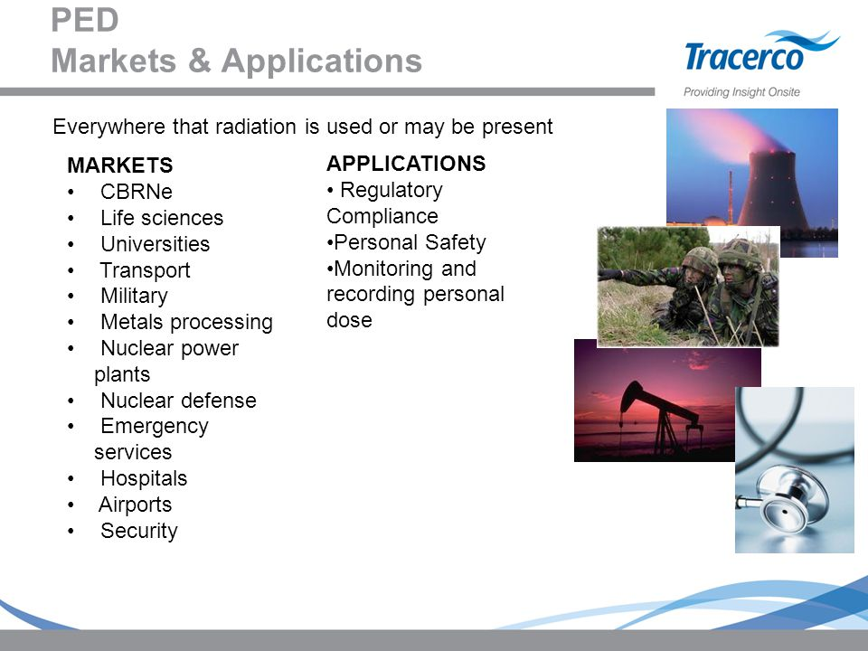 PED Markets & Applications MARKETS CBRNe Life sciences Universities Transport Military Metals processing Nuclear power plants Nuclear defense Emergenc