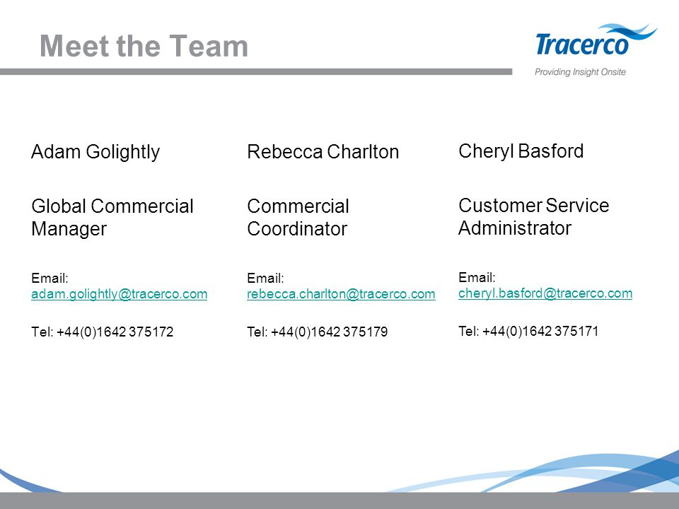 Meet the Team Adam Golightly Global Commercial Manager Email: adam.golightly@tracerco.com adam.golightly@tracerco.com Tel: +44(0)1642 375172 Rebecca Charlton Commercial Coordinator Email: rebecca.charlton@tracerco.com rebecca.charlton@tracerco.com Tel: +44(0)1642 375179 Cheryl Basford Customer Service Administrator Email: cheryl.basford@tracerco.com cheryl.basford@tracerco.com Tel: +44(0)1642 375171