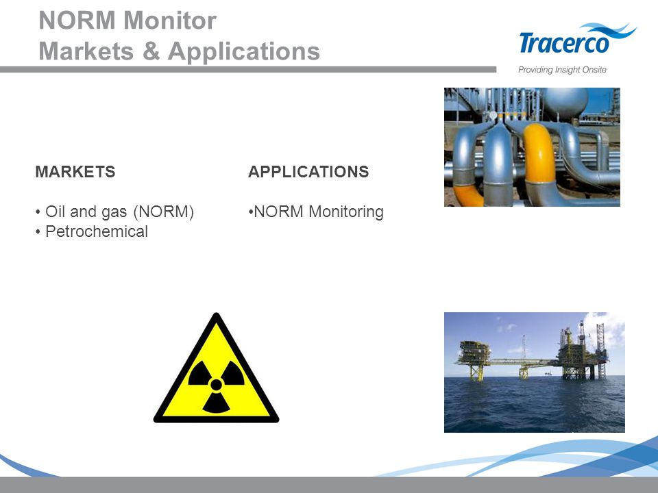 NORM Monitor Markets & Applications MARKETS Oil and gas (NORM) Petrochemical APPLICATIONS NORM Monitoring
