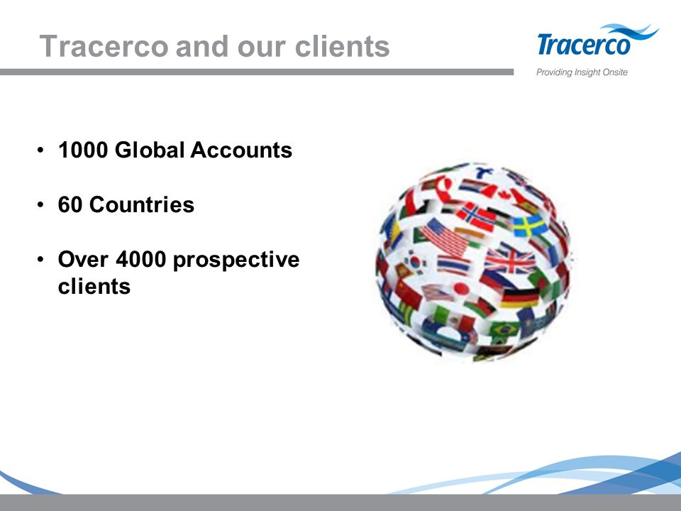 Tracerco and our clients 1000 Global Accounts 60 Countries Over 4000 prospective clients