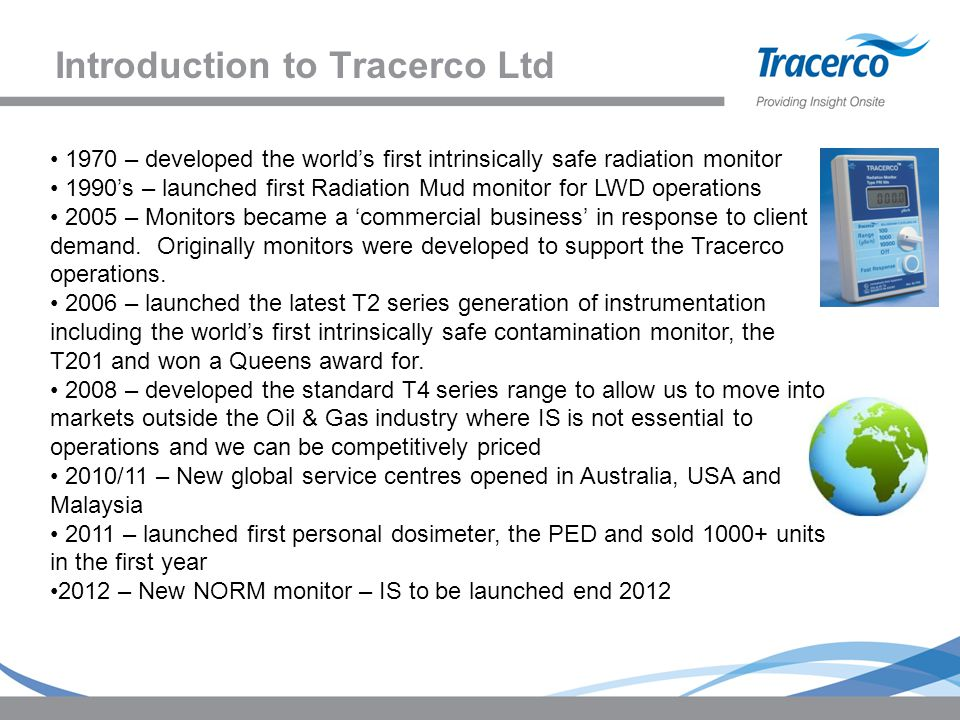 Introduction to Tracerco Ltd 1970 – developed the world's first intrinsically safe radiation monitor 1990's – launched first Radiation Mud monitor for LWD operations 2005 – Monitors became a 'commercial business' in response to client demand.