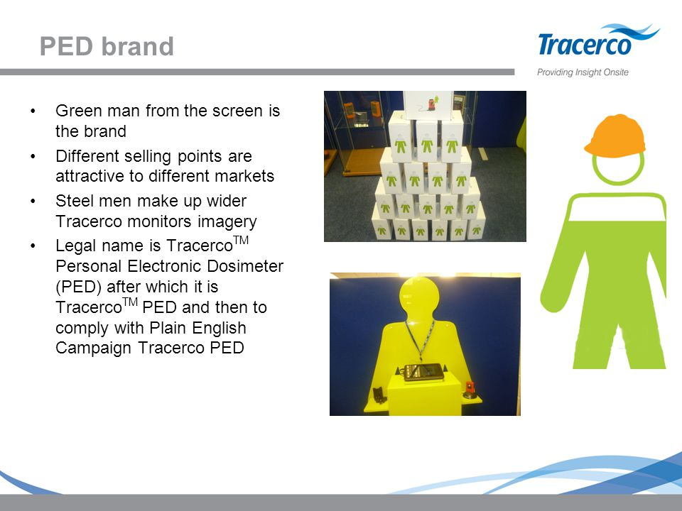 PED brand Green man from the screen is the brand Different selling points are attractive to different markets Steel men make up wider Tracerco monitors imagery Legal name is Tracerco TM Personal Electronic Dosimeter (PED) after which it is Tracerco TM PED and then to comply with Plain English Campaign Tracerco PED