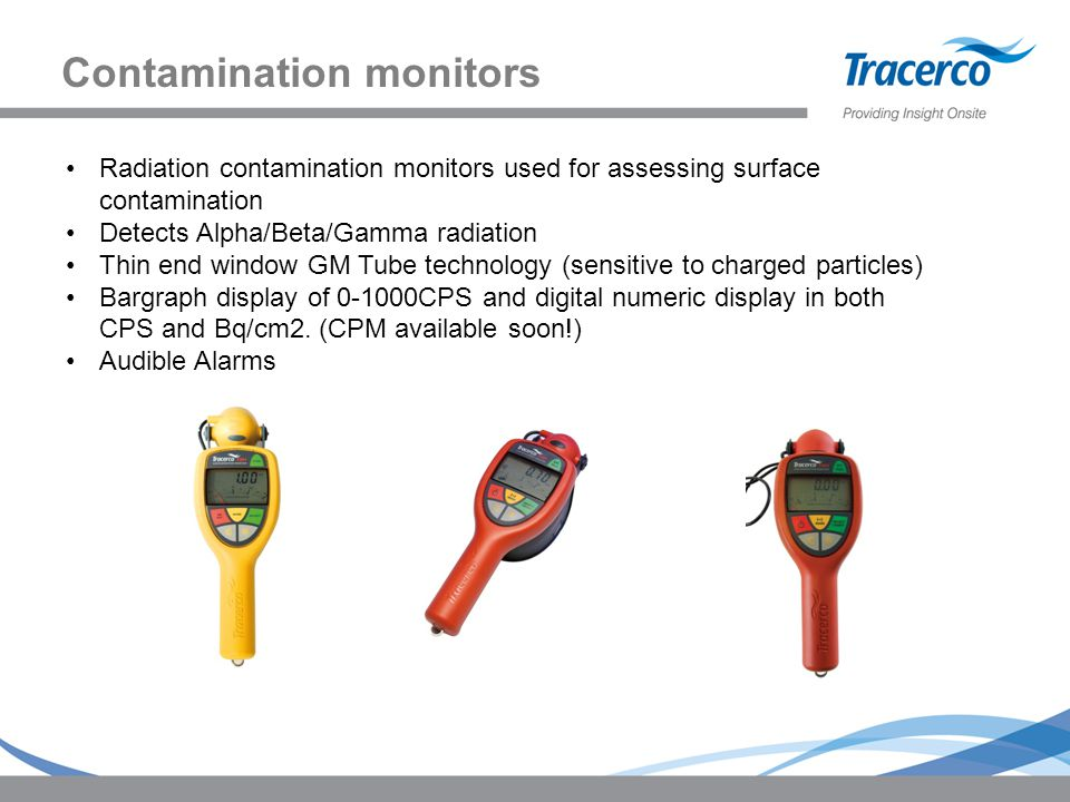 Contamination monitors Radiation contamination monitors used for assessing surface contamination Detects Alpha/Beta/Gamma radiation Thin end window GM Tube technology (sensitive to charged particles) Bargraph display of 0-1000CPS and digital numeric display in both CPS and Bq/cm2.