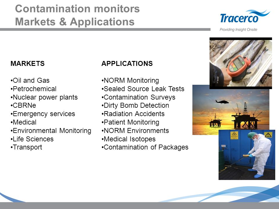 Contamination monitors Markets & Applications MARKETS Oil and Gas Petrochemical Nuclear power plants CBRNe Emergency services Medical Environmental Mo