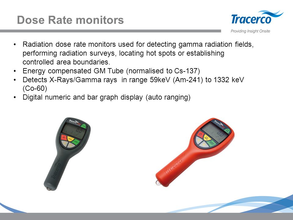 Dose Rate monitors Radiation dose rate monitors used for detecting gamma radiation fields, performing radiation surveys, locating hot spots or establi