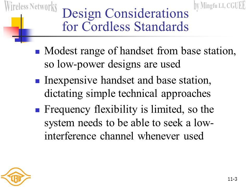 11-3 Design Considerations for Cordless Standards Modest range of handset from base station, so low-power designs are used Inexpensive handset and base station, dictating simple technical approaches Frequency flexibility is limited, so the system needs to be able to seek a low- interference channel whenever used
