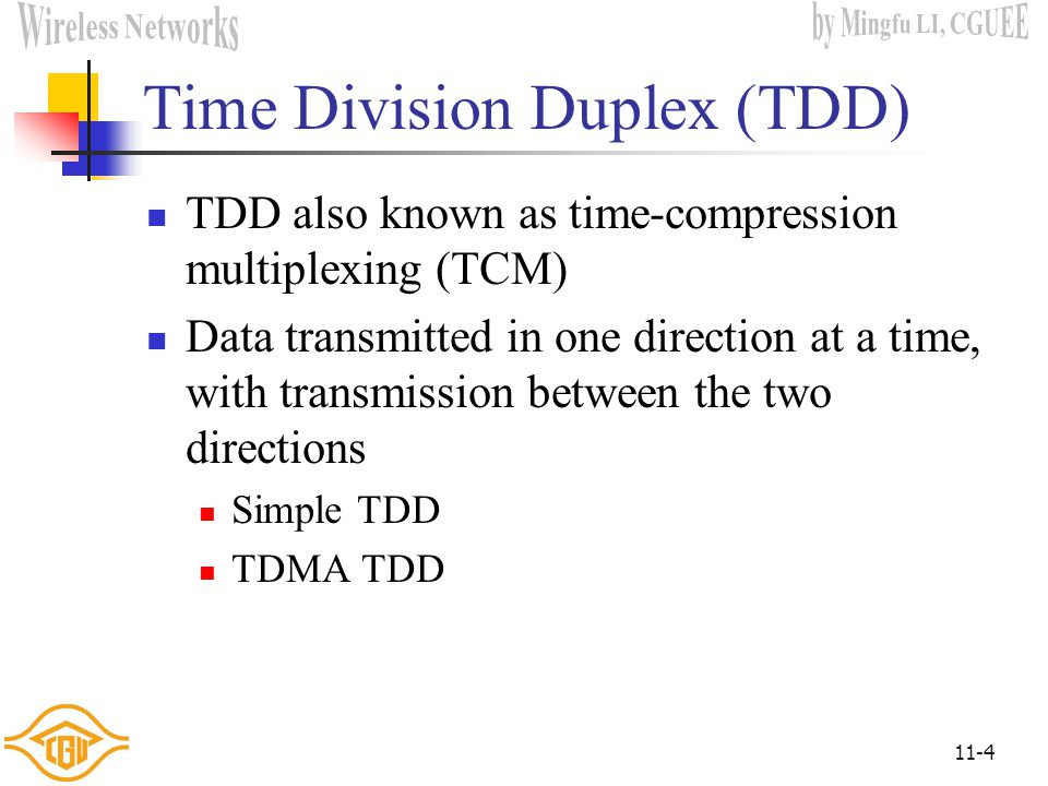 11-4 Time Division Duplex (TDD) TDD also known as time-compression multiplexing (TCM) Data transmitted in one direction at a time, with transmission between the two directions Simple TDD TDMA TDD