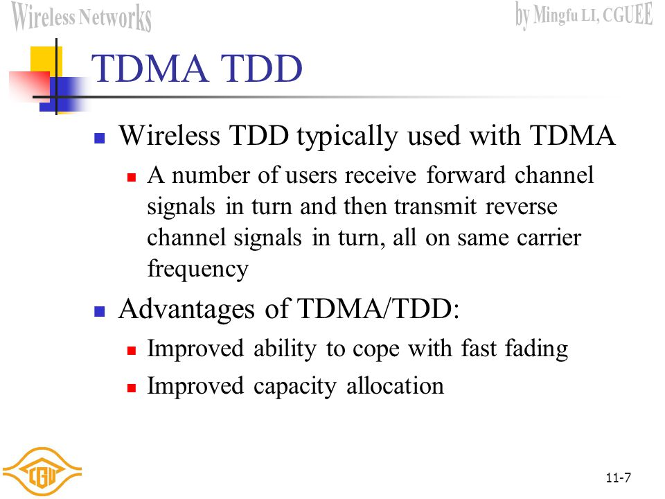 11-7 TDMA TDD Wireless TDD typically used with TDMA A number of users receive forward channel signals in turn and then transmit reverse channel signals in turn, all on same carrier frequency Advantages of TDMA/TDD: Improved ability to cope with fast fading Improved capacity allocation