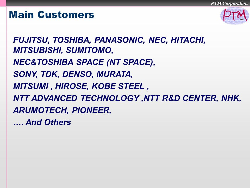 PTM Corporation Main Customers FUJITSU, TOSHIBA, PANASONIC, NEC, HITACHI, MITSUBISHI, SUMITOMO, NEC&TOSHIBA SPACE (NT SPACE), SONY, TDK, DENSO, MURATA, MITSUMI, HIROSE, KOBE STEEL, NTT ADVANCED TECHNOLOGY,NTT R&D CENTER, NHK, ARUMOTECH, PIONEER, ….