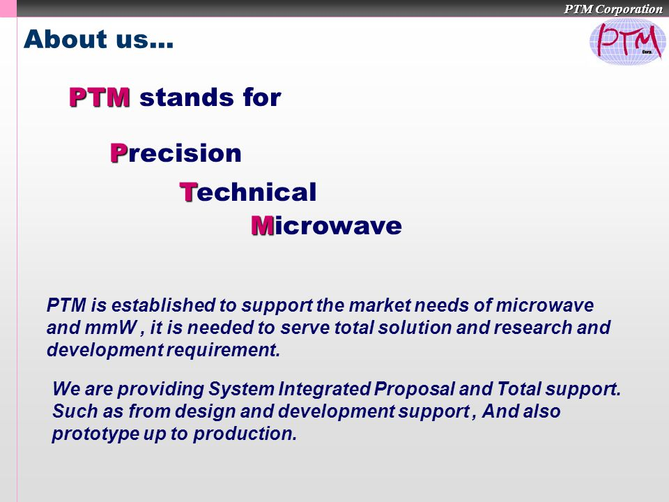 PTM Corporation About us... P Precision T Technical M Microwave PTM PTM stands for PTM is established to support the market needs of microwave and mmW