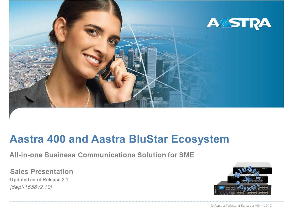 © Aastra Telecom Schweiz AG – 2013 Sales Presentation Updated as of Release 2.1 [depl-1658v2.10] All-in-one Business Communications Solution for SME A