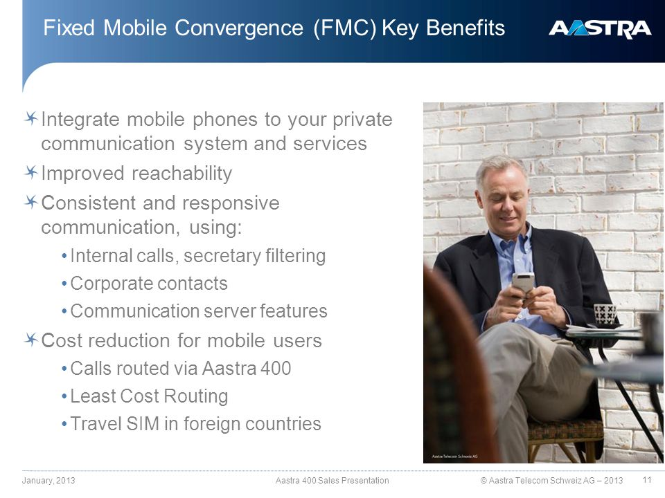 © Aastra Telecom Schweiz AG – 2013 Fixed Mobile Convergence (FMC) Key Benefits Integrate mobile phones to your private communication system and services Improved reachability Consistent and responsive communication, using: Internal calls, secretary filtering Corporate contacts Communication server features Cost reduction for mobile users Calls routed via Aastra 400 Least Cost Routing Travel SIM in foreign countries January, 2013 Aastra 400 Sales Presentation 11