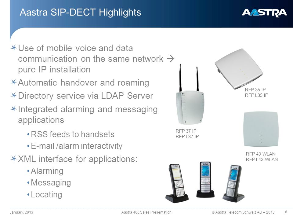 © Aastra Telecom Schweiz AG – 2013 Aastra SIP-DECT Highlights Use of mobile voice and data communication on the same network  pure IP installation Au