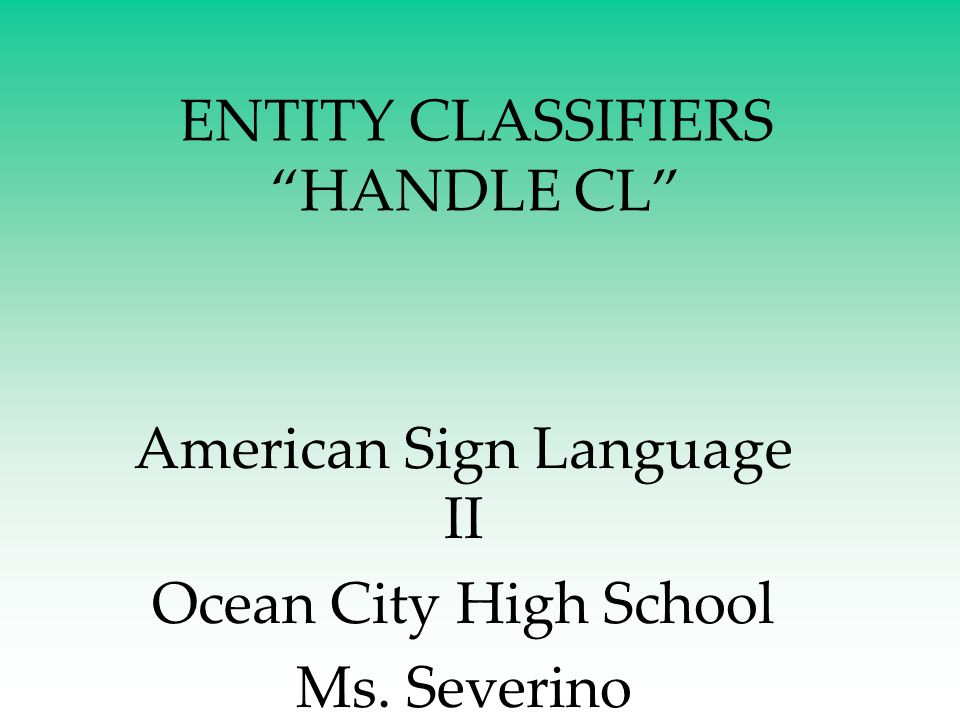 "ENTITY CLASSIFIERS ""HANDLE CL"" American Sign Language II Ocean City High School Ms. Severino"