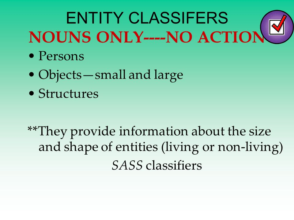 ENTITY CLASSIFERS NOUNS ONLY----NO ACTION Persons Objects—small and large Structures **They provide information about the size and shape of entities (