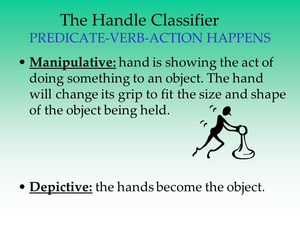 The Handle Classifier PREDICATE-VERB-ACTION HAPPENS Manipulative: hand is showing the act of doing something to an object. The hand will change its gr