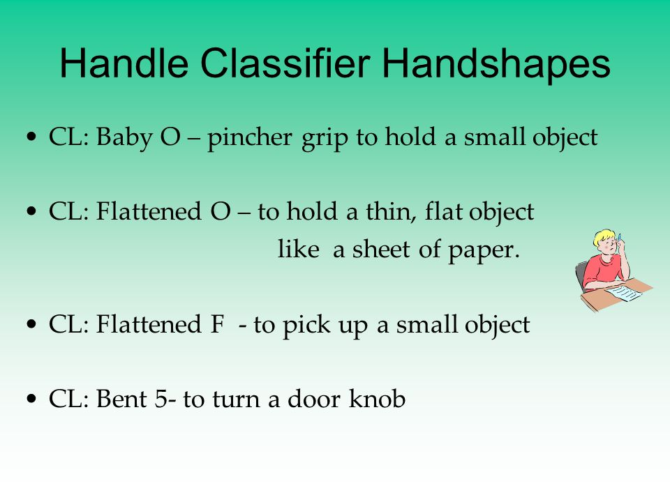 Handle Classifier Handshapes CL: Baby O – pincher grip to hold a small object CL: Flattened O – to hold a thin, flat object like a sheet of paper. CL:
