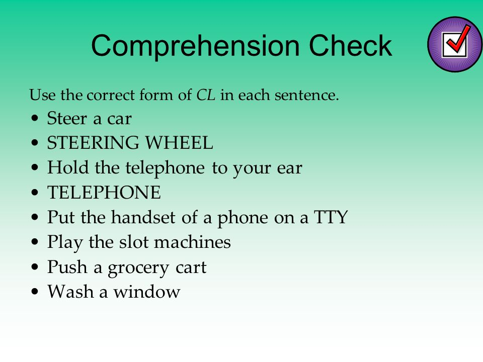 Comprehension Check Use the correct form of CL in each sentence. Steer a car STEERING WHEEL Hold the telephone to your ear TELEPHONE Put the handset o
