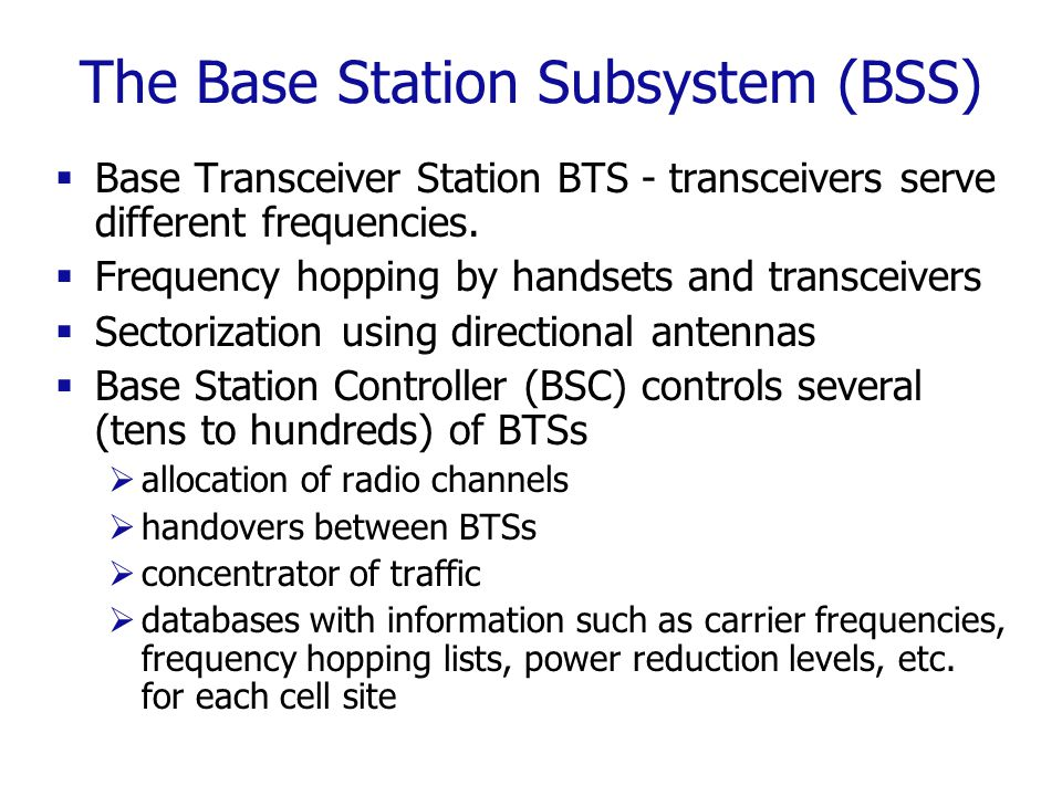 The Base Station Subsystem (BSS)  Base Transceiver Station BTS - transceivers serve different frequencies.