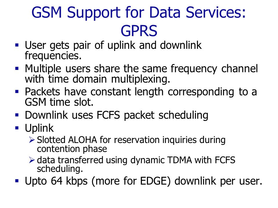 GSM Support for Data Services: GPRS  User gets pair of uplink and downlink frequencies.