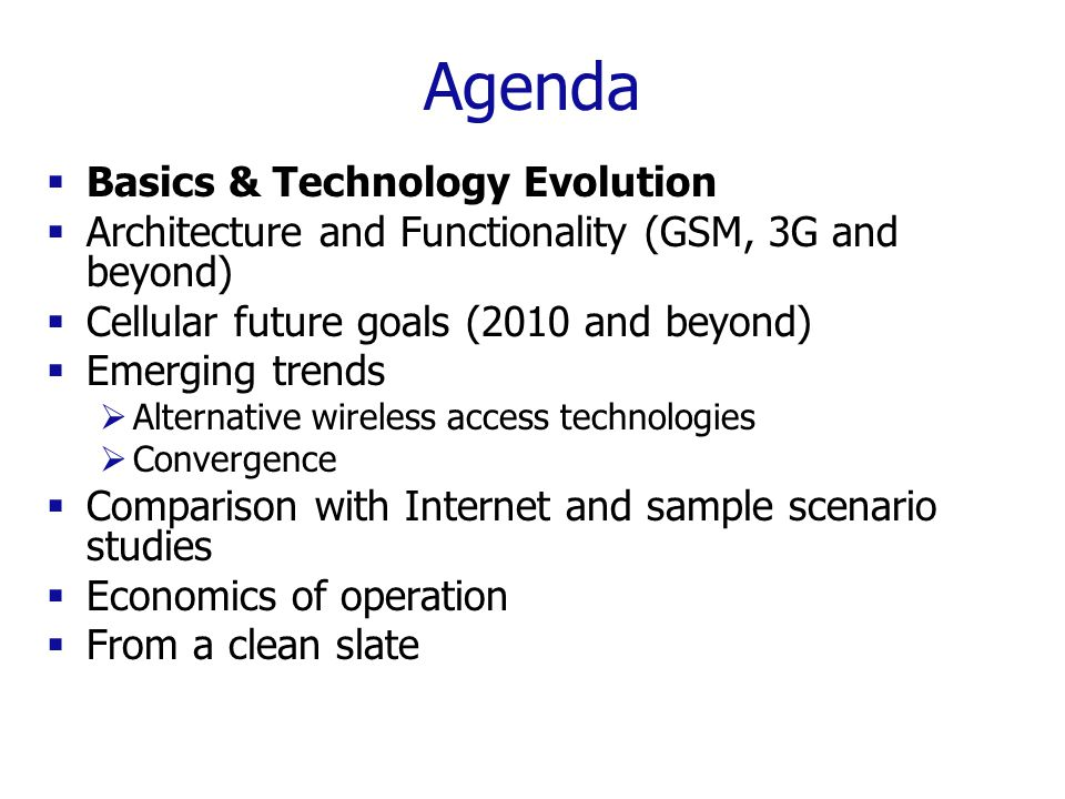 Agenda  Basics & Technology Evolution  Architecture and Functionality (GSM, 3G and beyond)  Cellular future goals (2010 and beyond)  Emerging trends  Alternative wireless access technologies  Convergence  Comparison with Internet and sample scenario studies  Economics of operation  From a clean slate