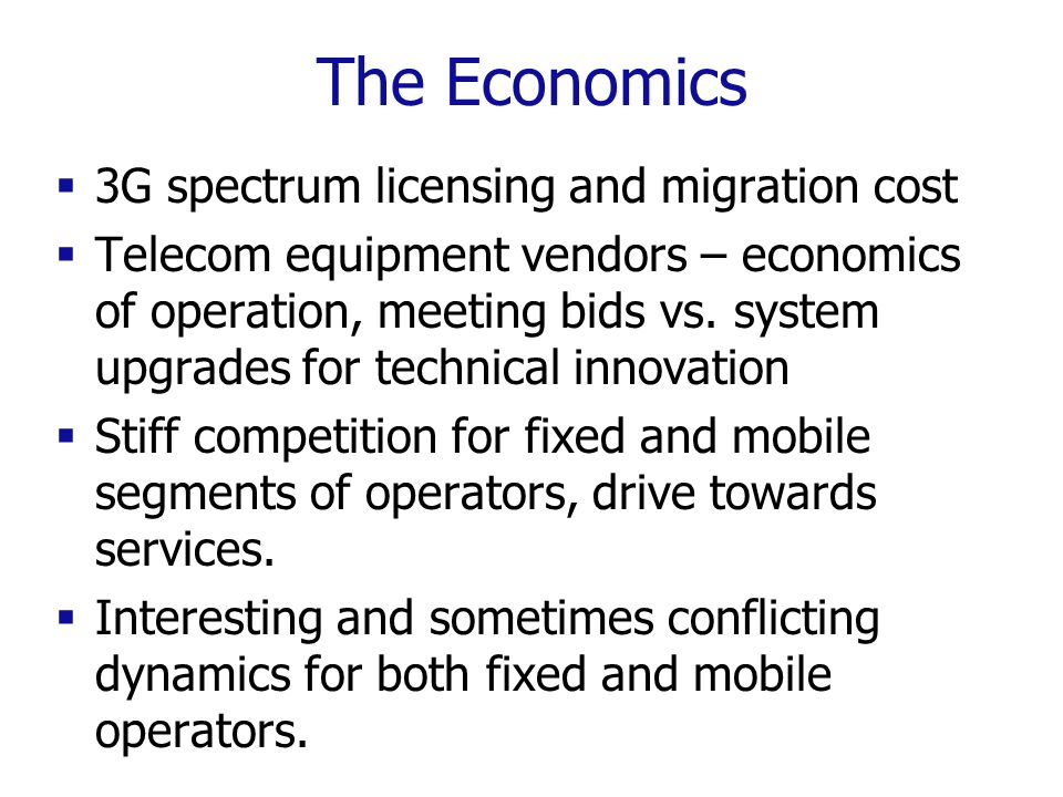 The Economics  3G spectrum licensing and migration cost  Telecom equipment vendors – economics of operation, meeting bids vs.